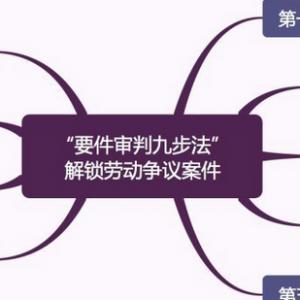"""干货:""""要件审判九步法""""解锁劳动争议案件"""